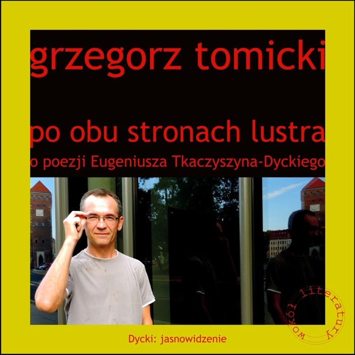Grzegorz Tomicki: Po obu stronach lustra. O poezji Eugeniusza Tkaczyszyna-Dyckiego