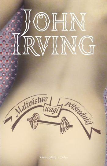 """John Irving, """"Małżeństwo wagi półśredniej"""", przeł. J. Wroniak, Wydawnictwo Prószyński i S-ka, Poznań 2009"""
