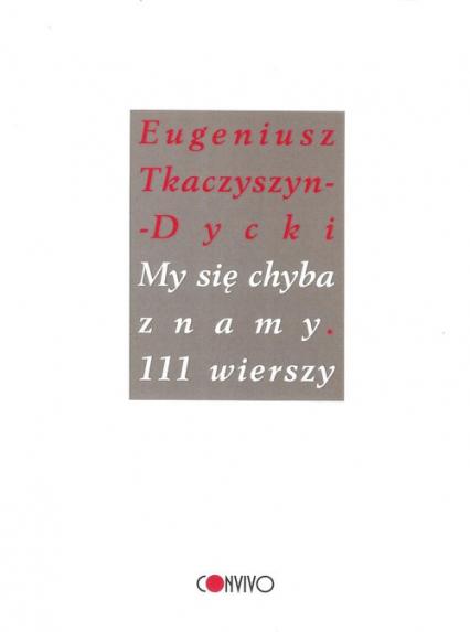 Eugeniusz Tkaczyszyn-Dycki, My się chyba znamy. 111 wierszy, wybór i posłowie Grzegorz Tomicki